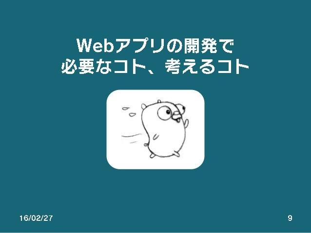 16/02/27 9 Webアプリの開発で 必要なコト、考えるコト
