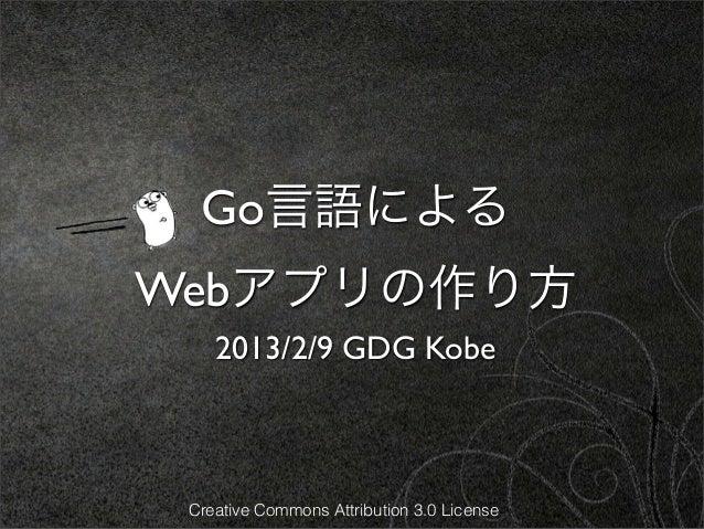 Go言語によるWebアプリの作り方    2013/2/9 GDG Kobe Creative Commons Attribution 3.0 License