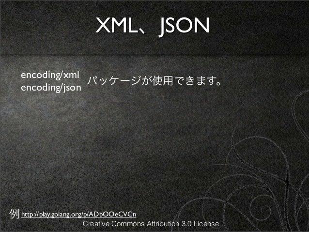XML、JSON   encoding/xml                 パッケージが使用できます。   encoding/json例 http://play.golang.org/p/ADbOOeCVCn                ...