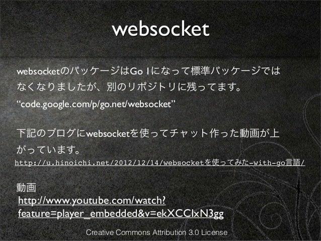 """websocketwebsocketのパッケージはGo 1になって標準パッケージではなくなりましたが、別のリポジトリに残ってます。""""code.google.com/p/go.net/websocket""""下記のブログにwebsocketを使ってチ..."""