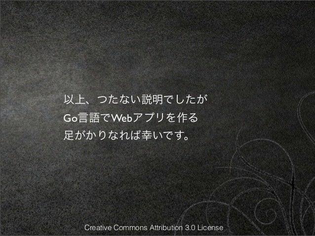 以上、つたない説明でしたがGo言語でWebアプリを作る足がかりなれば幸いです。  Creative Commons Attribution 3.0 License