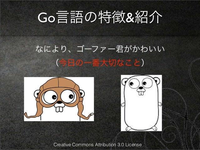 Go言語の特徴&紹介なにより、ゴーファー君がかわいい (今日の一番大切なこと)  Creative Commons Attribution 3.0 License