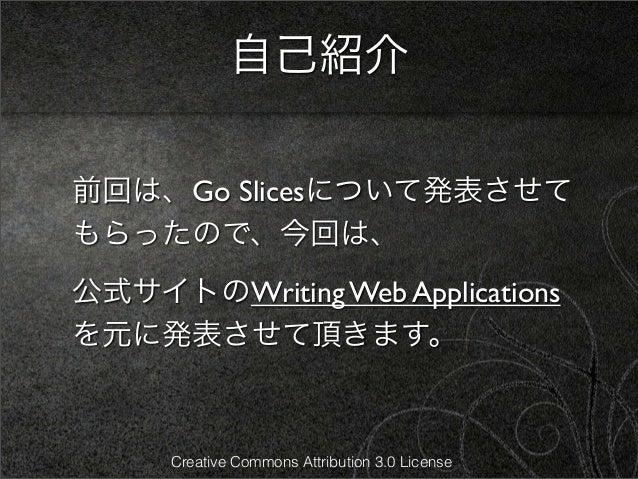 自己紹介前回は、Go Slicesについて発表させてもらったので、今回は、公式サイトのWriting Web Applicationsを元に発表させて頂きます。      Creative Commons Attribution 3.0 Lic...