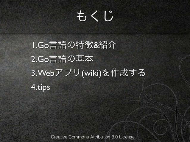 もくじ1.Go言語の特徴&紹介2.Go言語の基本3.Webアプリ(wiki)を作成する4.tips         Creative Commons Attribution 3.0 License