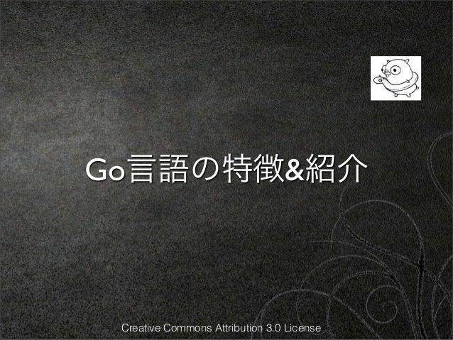 Go言語の特徴&紹介 Creative Commons Attribution 3.0 License