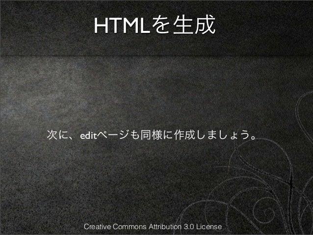 HTMLを生成次に、editページも同様に作成しましょう。   Creative Commons Attribution 3.0 License