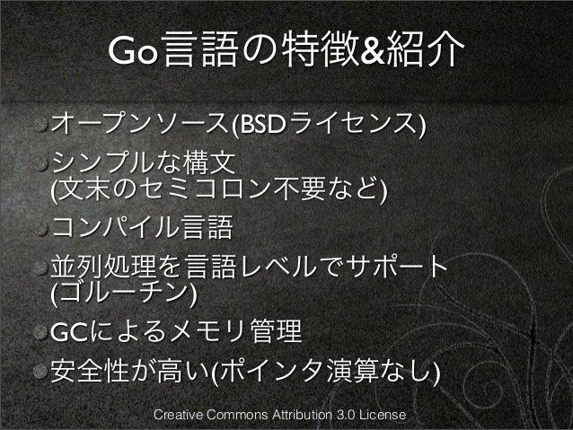 Go言語の特徴&紹介オープンソース(BSDライセンス)シンプルな構文(文末のセミコロン不要など)コンパイル言語並列処理を言語レベルでサポート(ゴルーチン)GCによるメモリ管理安全性が高い(ポインタ演算なし)    Creative Common...