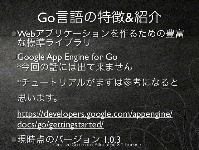 Go言語の特徴&紹介Webアプリケーションを作るための豊富な標準ライブラリGoogle App Engine for Go*今回の話には出て来ません*チュートリアルがまずは参考になると思います。https://developers.google...