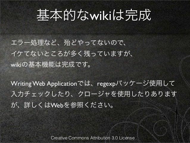 基本的なwikiは完成エラー処理など、殆どやってないので、イケてないところが多く残っていますが、wikiの基本機能は完成です。Writing Web Applicationでは、regexpパッケージ使用して入力チェックしたり、クロージャを使用...