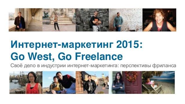 Интернет-маркетинг 2015: Go West, Go Freelance Своё дело в индустрии интернет-маркетинга: перспективы фриланса