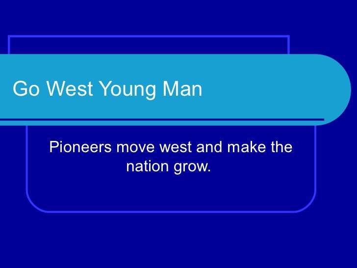 Go West Young Man   Pioneers move west and make the             nation grow.