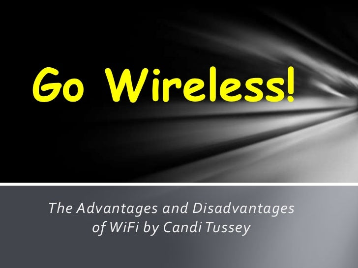 Go Wireless!The Advantages and Disadvantages      of WiFi by Candi Tussey