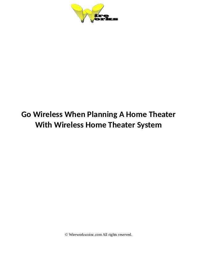 Go Wireless When Planning A Home Theater With Wireless Home Theater System © Wireworkscoinc.com All rights reserved.