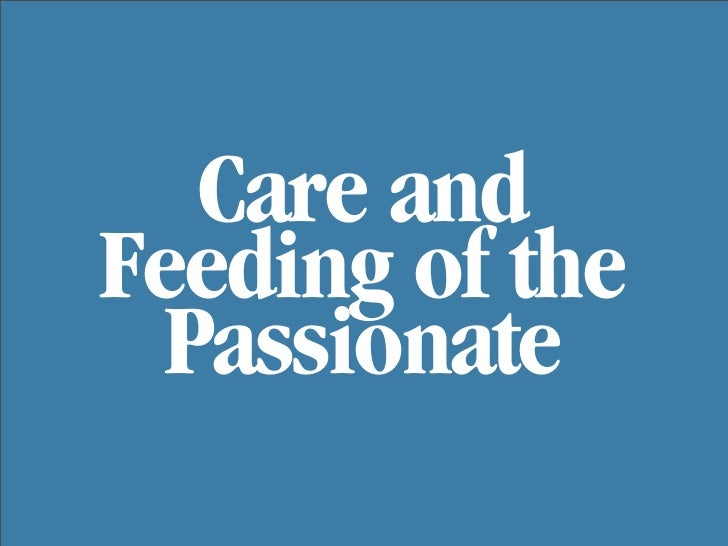 Care and Feeding of the   Passionate