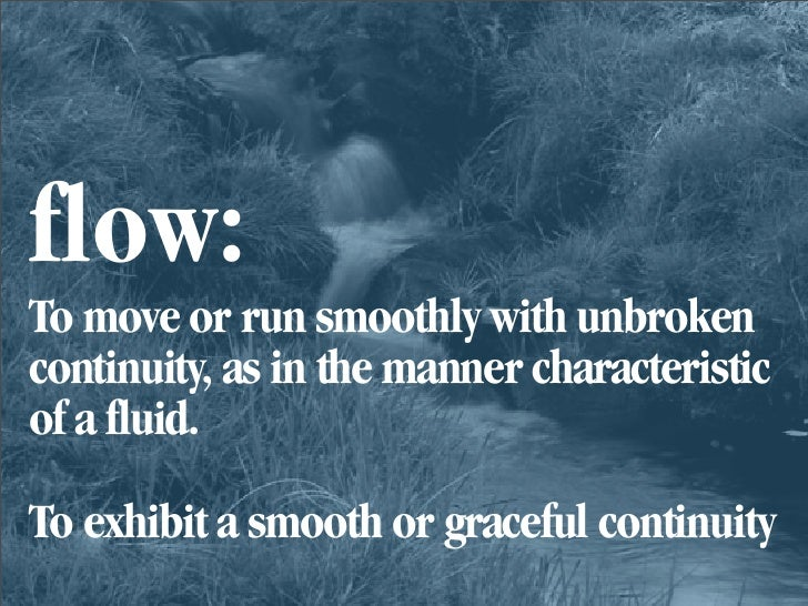 flow: To move or run smoothly with unbroken continuity, as in the manner characteristic of a fluid.  To exhibit a smooth o...