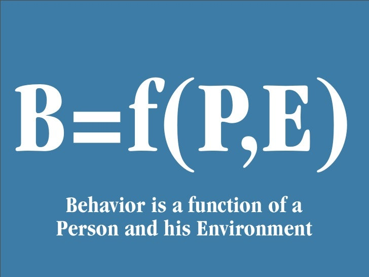 B=f(P,E)  Behavior is a function of a Person and his Environment