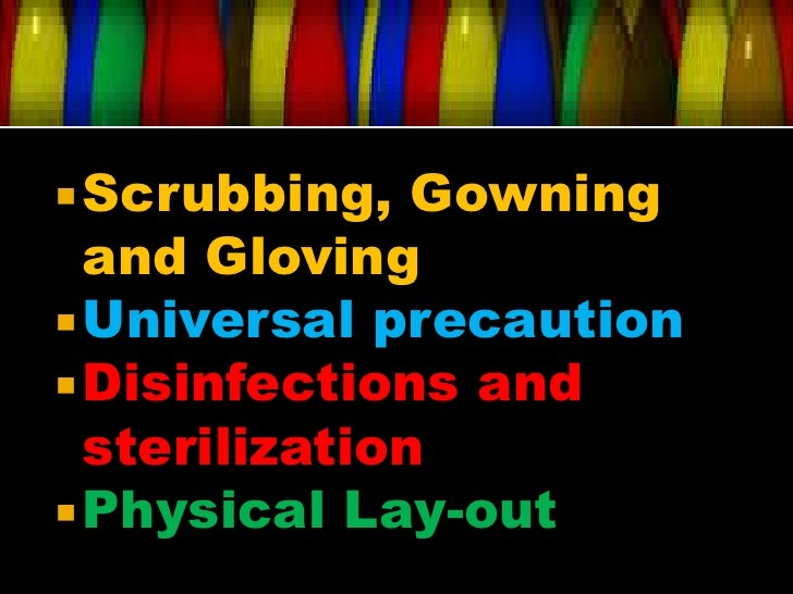  Scrubbing,   Gowning  and Gloving Universal precaution Disinfections and  sterilization Physical Lay-out