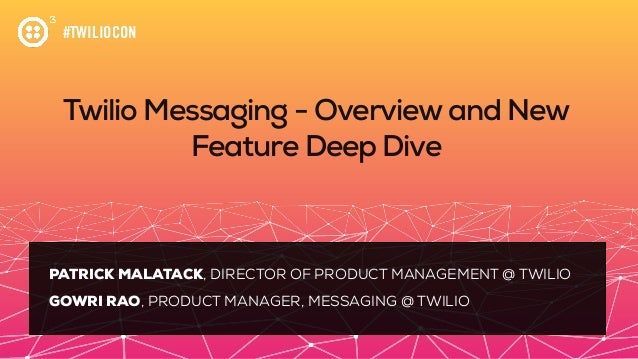 #TWILIOCON Twilio Messaging - Overviewand New Feature Deep Dive PATRICK MALATACK, DIRECTOR OF PRODUCT MANAGEMENT @ TWILIO ...