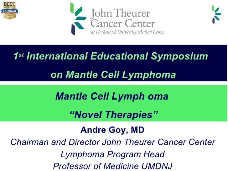 Andre Goy, MD Chairman and Director John Theurer Cancer Center Lymphoma Program Head Professor of Medicine UMDNJ Mantle Ce...