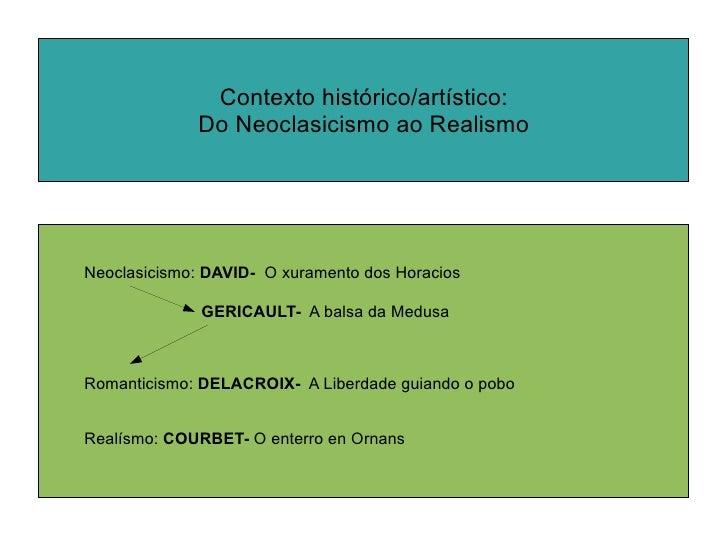 Neoclasicismo:  DAVID-  O xuramento dos Horacios  Romanticismo:  DELACROIX-   A Liberdade guiando o pobo  Realísmo:  COURB...