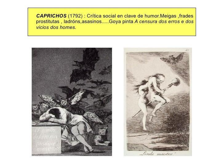 CAPRICHOS  (1792) : Crítica social en clave de humor.Meigas ,frades prostitutas , ladróns,asasinos.....Goya pinta  A censu...