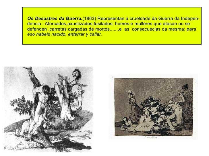 Os Desastres da Guerra. (1863) Representan a crueldade da Guerra da Indepen- dencia : Aforcados,axustizados,fusilados; hom...
