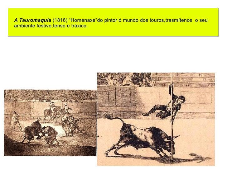 """A Tauromaquia  (1816) """"Homenaxe""""do pintor ó mundo dos touros,trasmítenos  o seu  ambiente festivo,tenso e tráxico."""