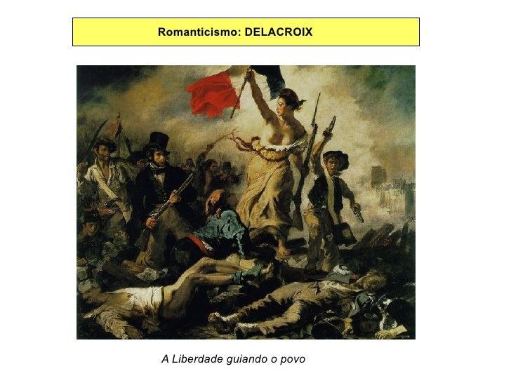Romanticismo: DELACROIX A Liberdade guiando o povo