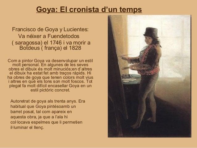 Goya: El cronista d'un temps  Francisco de Goya y Lucientes:     Va néixer a Fuendetodos  ( saragossa) el 1746 i va morir ...