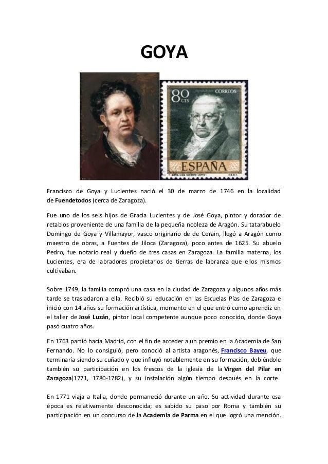 GOYA Francisco de Goya y Lucientes nació el 30 de marzo de 1746 en la localidad de Fuendetodos (cerca de Zaragoza). Fue un...