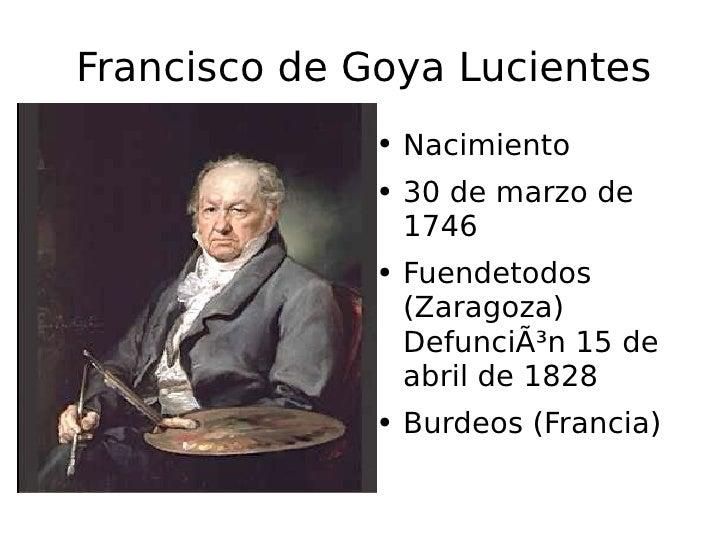 Francisco de Goya Lucientes <ul><li>Nacimiento </li></ul><ul><li>30 de marzo de 1746 </li></ul><ul><li>Fuendetodos (Zarago...