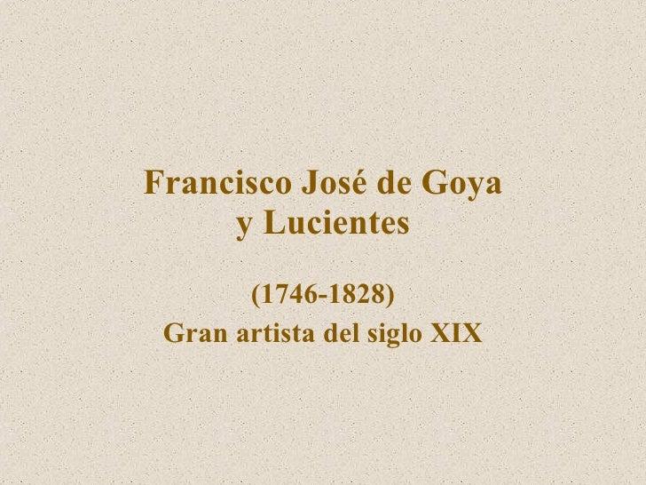 Francisco Jos é  de Goya y Lucientes (1746-1828) Gran artista del siglo XIX
