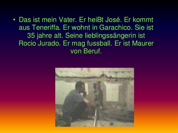 • Das ist mein Vater. Er heiBt José. Er kommt  aus Teneriffa. Er wohnt in Garachico. Sie ist    35 jahre alt. Seine liebli...