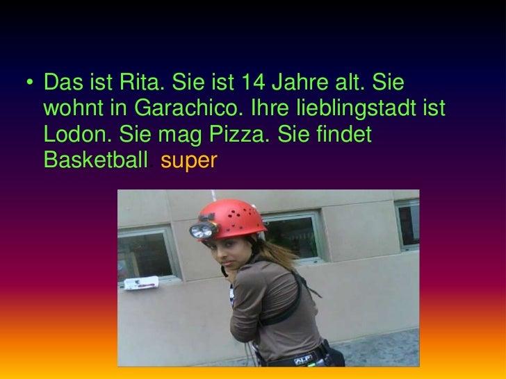 • Das ist Rita. Sie ist 14 Jahre alt. Sie  wohnt in Garachico. Ihre lieblingstadt ist  Lodon. Sie mag Pizza. Sie findet  B...
