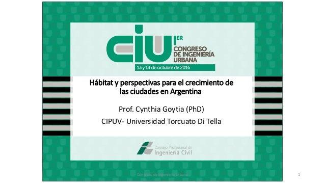 Hábitat y perspectivas para el crecimiento de las ciudades en Argentina Prof. Cynthia Goytia (PhD) CIPUV- Universidad Torc...