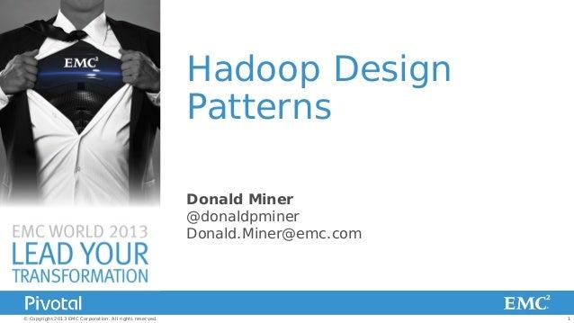 Hadoop Design Patterns Donald Miner @donaldpminer Donald.Miner@emc.com  © Copyright 2013 EMC Corporation. All rights reser...