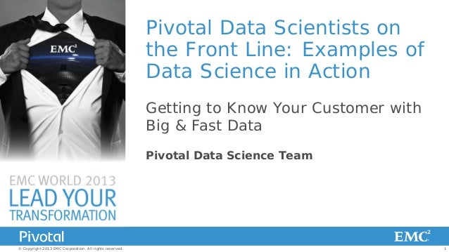Pivotal Data Scientists on the Front Line: Examples of Data Science in Action Getting to Know Your Customer with Big & Fas...