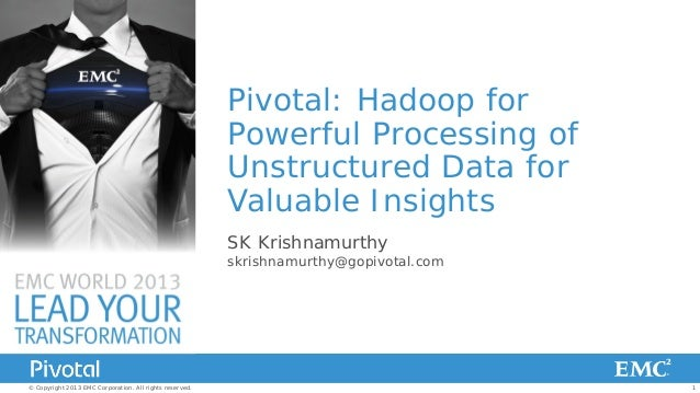 Pivotal: Hadoop for Powerful Processing of Unstructured Data for Valuable Insights SK Krishnamurthy  skrishnamurthy@gopivo...