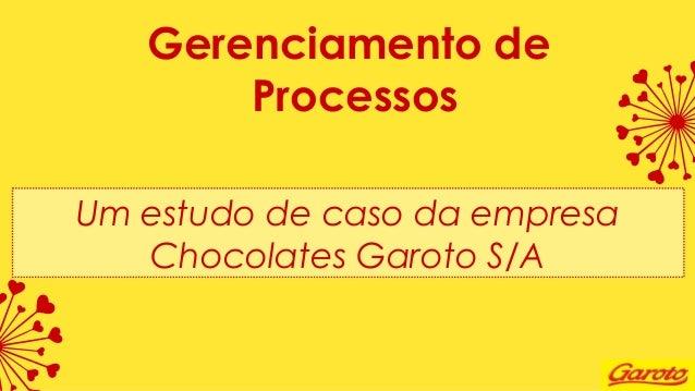 Gerenciamento de Processos Um estudo de caso da empresa Chocolates Garoto S/A