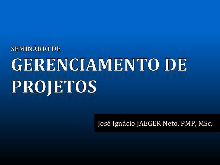 José Ignácio JAEGER Neto, PMP, MSc.       SEMINÁRIO DE GERENCIAMENTO DE PROJETOS | Setembro 2011