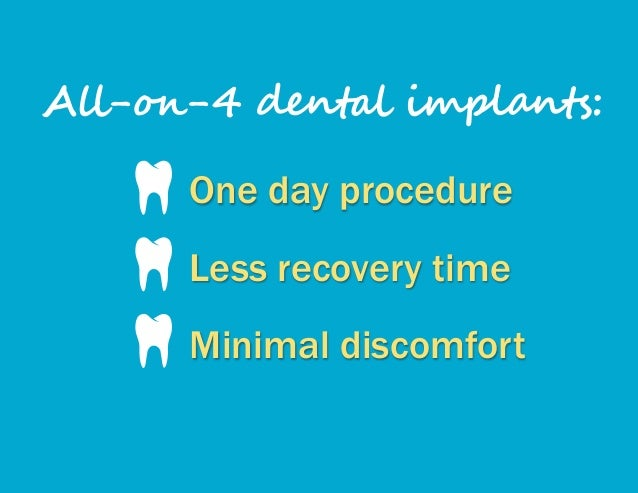 One day procedure Less recovery time Minimal discomfort All-on-4 dental implants: