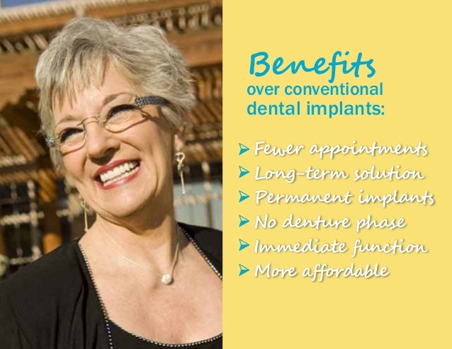 Benefits over conventional dental implants: Fewer appointments Long-term solution Permanent implants No denture phase Imme...