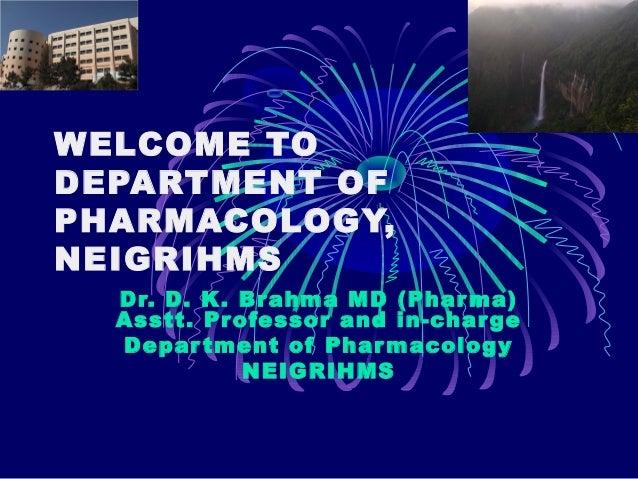 WELCOME TO DEPARTMENT OF PHARMACOLOGY, NEIGRIHMS Dr. D. K. Br ahma MD (Phar ma) Asstt. Pr ofessor and in-char ge Depar tme...