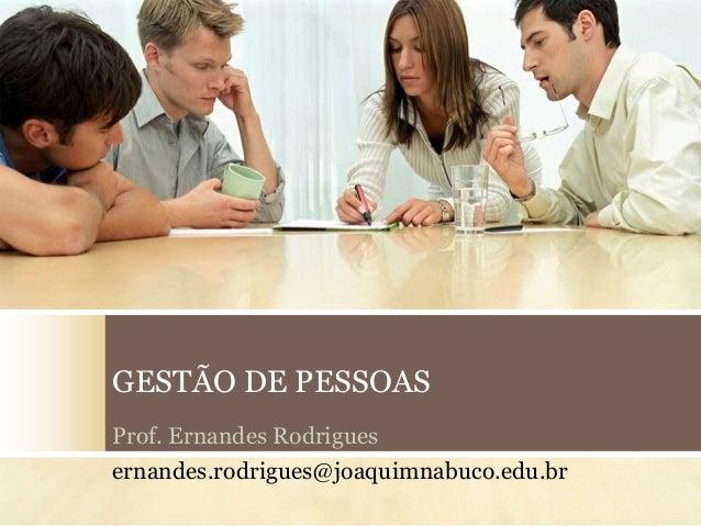 GESTÃO DE PESSOAS Prof. Ernandes Rodrigues ernandes.rodrigues@joaquimnabuco.edu.br