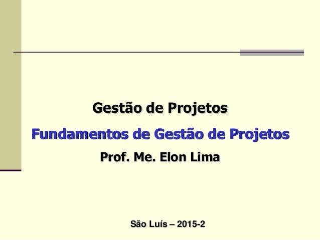 Gestão de Projetos Fundamentos de Gestão de Projetos Prof. Me. Elon Lima São Luís – 2015-2