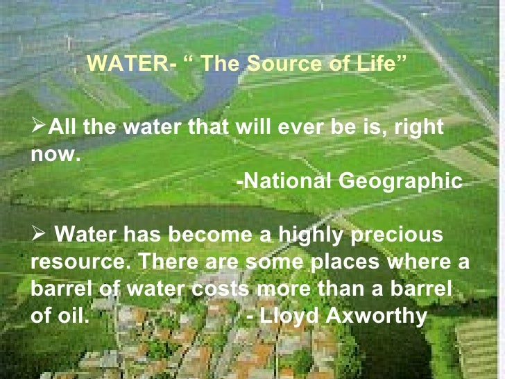 """WATER- """" The Source of Life"""" <ul><li>All the water that will ever be is, right now.  </li></ul><ul><li>-National Geographi..."""
