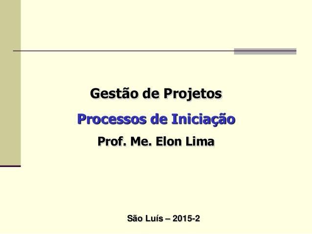 Gestão de Projetos Processos de Iniciação Prof. Me. Elon Lima São Luís – 2015-2