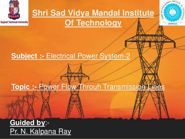 Shri Sad Vidya Mandal Institute Of Technology Subject :- Electrical Power System-2 Topic :- Power Flow Throuh Transmission...