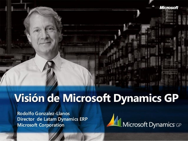 Visión de Microsoft Dynamics GPRodolfo Gonzalez-LlanosDirector de Latam Dynamics ERPMicrosoft Corporation
