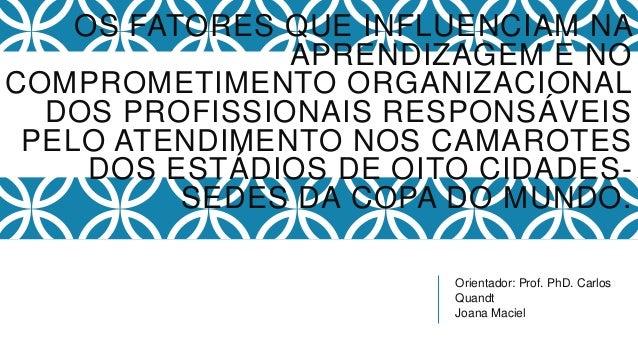 Orientador: Prof. PhD. Carlos Quandt Joana Maciel OS FATORES QUE INFLUENCIAM NA APRENDIZAGEM E NO COMPROMETIMENTO ORGANIZA...